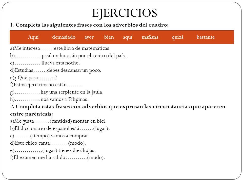 EJERCICIOS 1. Completa las siguientes frases con los adverbios del cuadro: a)Me interesa…….este libro de matemáticas. b)…………. pasó un huracán por el c