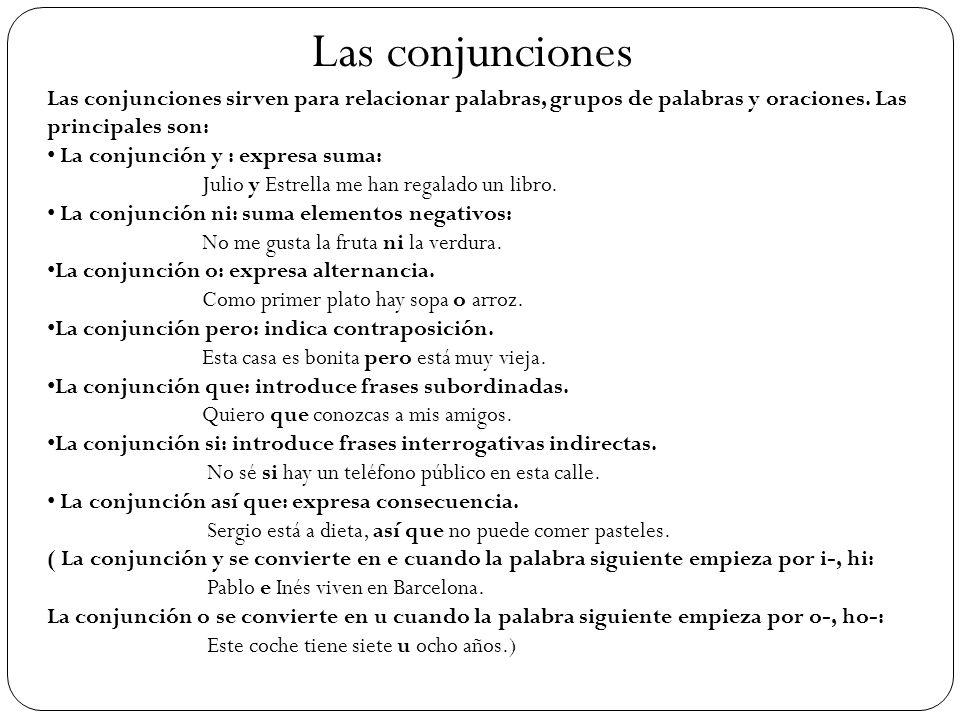 Las conjunciones Las conjunciones sirven para relacionar palabras, grupos de palabras y oraciones. Las principales son: La conjunción y : expresa suma