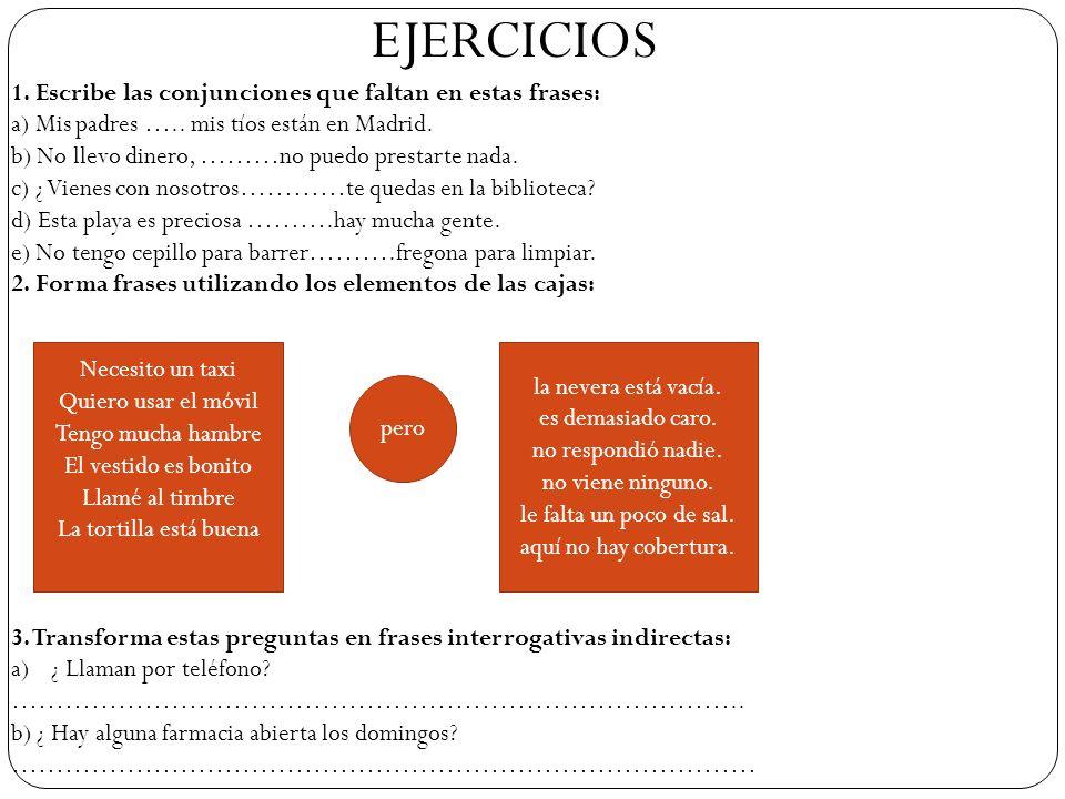 EJERCICIOS 1. Escribe las conjunciones que faltan en estas frases: a) Mis padres ….. mis tíos están en Madrid. b) No llevo dinero, ………no puedo prestar