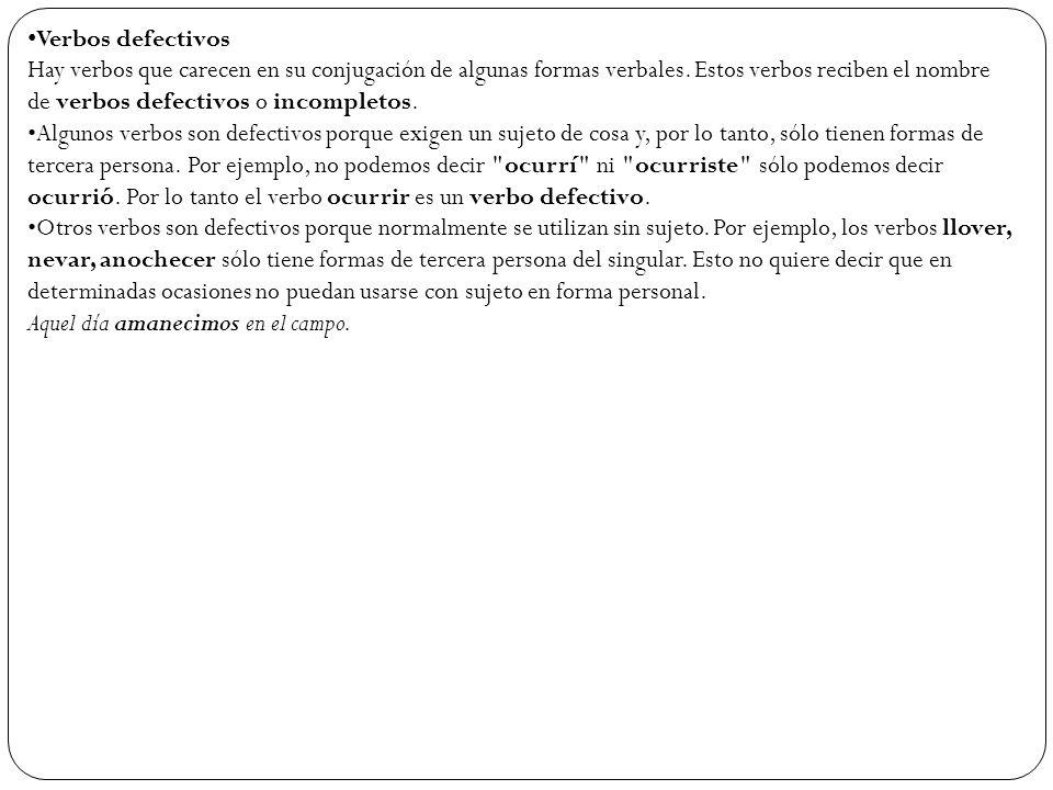 Verbos defectivos Hay verbos que carecen en su conjugación de algunas formas verbales. Estos verbos reciben el nombre de verbos defectivos o incomplet
