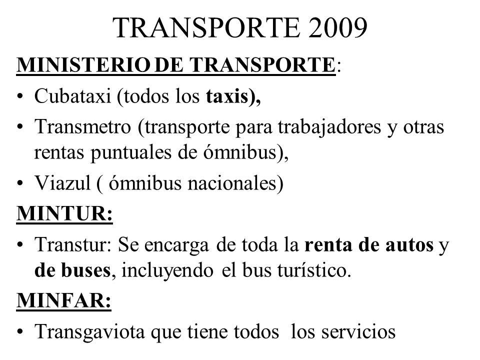TRANSPORTE 2009 MINISTERIO DE TRANSPORTE: Cubataxi (todos los taxis), Transmetro (transporte para trabajadores y otras rentas puntuales de ómnibus), Viazul ( ómnibus nacionales) MINTUR: Transtur: Se encarga de toda la renta de autos y de buses, incluyendo el bus turístico.