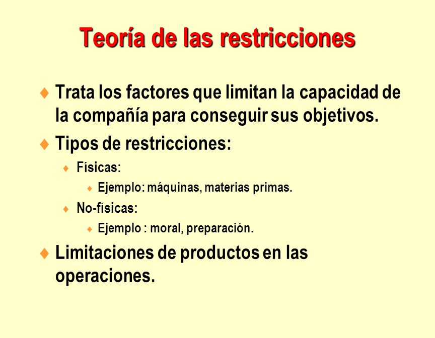 Trata los factores que limitan la capacidad de la compañía para conseguir sus objetivos. Tipos de restricciones: Físicas: Ejemplo: máquinas, materias