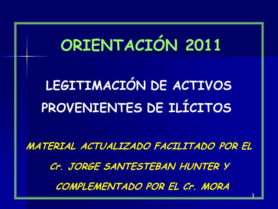 1 ORIENTACIÓN 2011 LEGITIMACIÓN DE ACTIVOS PROVENIENTES DE ILÍCITOS MATERIAL ACTUALIZADO FACILITADO POR EL Cr. JORGE SANTESTEBAN HUNTER Y COMPLEMENTAD