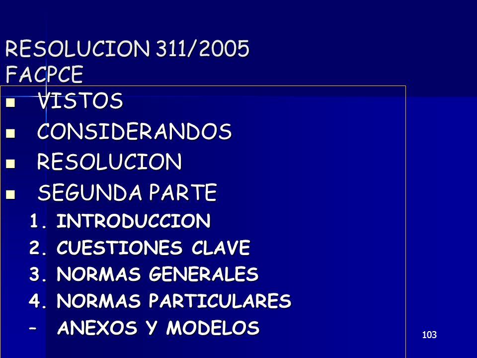 103 RESOLUCION 311/2005 FACPCE VISTOS VISTOS CONSIDERANDOS CONSIDERANDOS RESOLUCION RESOLUCION SEGUNDA PARTE SEGUNDA PARTE 1.INTRODUCCION 2.CUESTIONES