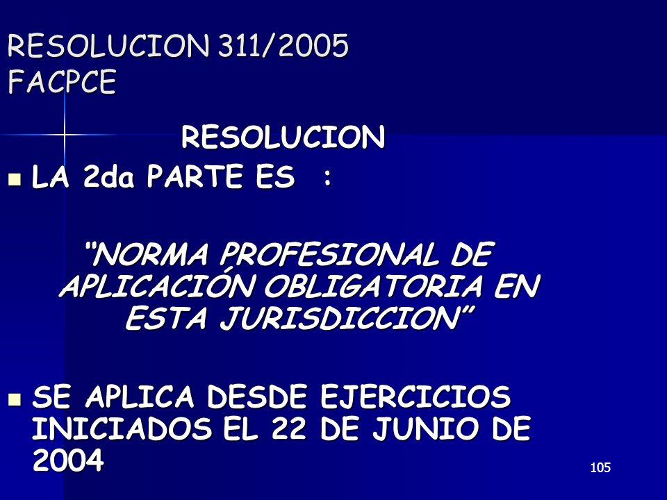 105 RESOLUCION 311/2005 FACPCE RESOLUCION LA 2da PARTE ES : LA 2da PARTE ES : NORMA PROFESIONAL DE APLICACIÓN OBLIGATORIA EN ESTA JURISDICCION SE APLI