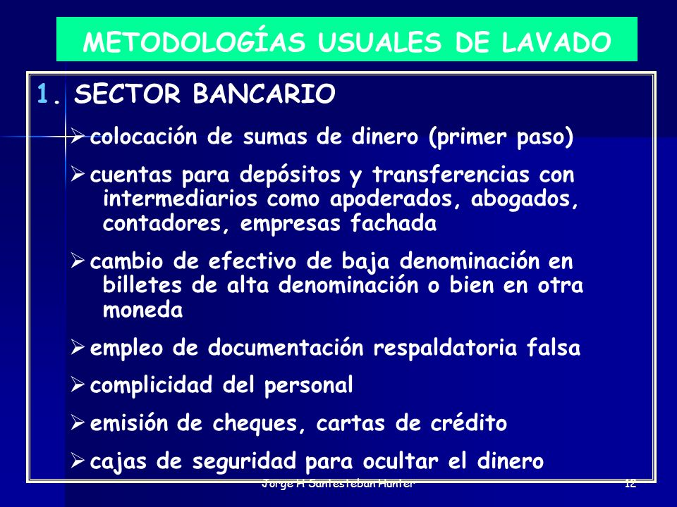 Jorge H Santesteban Hunter12 METODOLOGÍAS USUALES DE LAVADO 1. SECTOR BANCARIO colocación de sumas de dinero (primer paso) cuentas para depósitos y tr