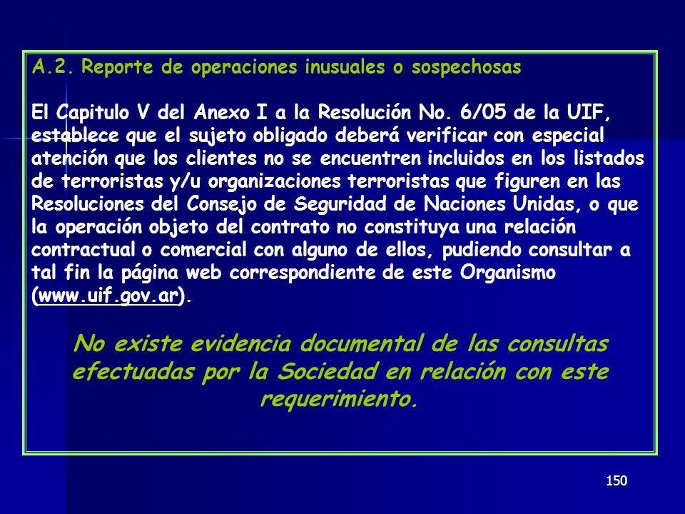 150 A.2. Reporte de operaciones inusuales o sospechosas El Capitulo V del Anexo I a la Resolución No. 6/05 de la UIF, establece que el sujeto obligado