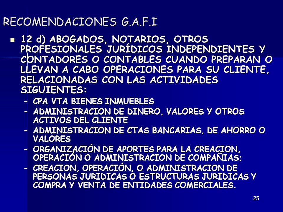 25 RECOMENDACIONES G.A.F.I 12 d) ABOGADOS, NOTARIOS, OTROS PROFESIONALES JURÍDICOS INDEPENDIENTES Y CONTADORES O CONTABLES CUANDO PREPARAN O LLEVAN A
