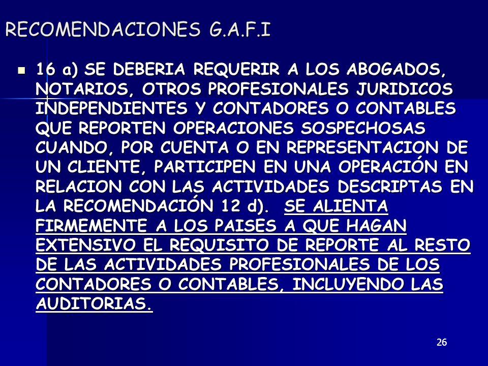 26 RECOMENDACIONES G.A.F.I 16 a) SE DEBERIA REQUERIR A LOS ABOGADOS, NOTARIOS, OTROS PROFESIONALES JURIDICOS INDEPENDIENTES Y CONTADORES O CONTABLES Q