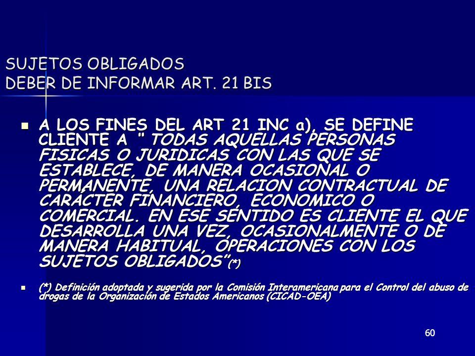 60 SUJETOS OBLIGADOS DEBER DE INFORMAR ART. 21 BIS A LOS FINES DEL ART 21 INC a), SE DEFINE CLIENTE A TODAS AQUELLAS PERSONAS FISICAS O JURIDICAS CON