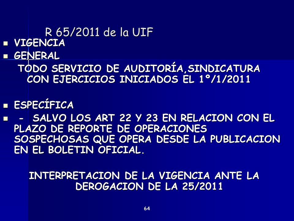 R 65/2011 de la UIF VIGENCIA VIGENCIA GENERAL GENERAL TODO SERVICIO DE AUDITORÍA,SINDICATURA CON EJERCICIOS INICIADOS EL 1º/1/2011 ESPECÍFICA ESPECÍFI