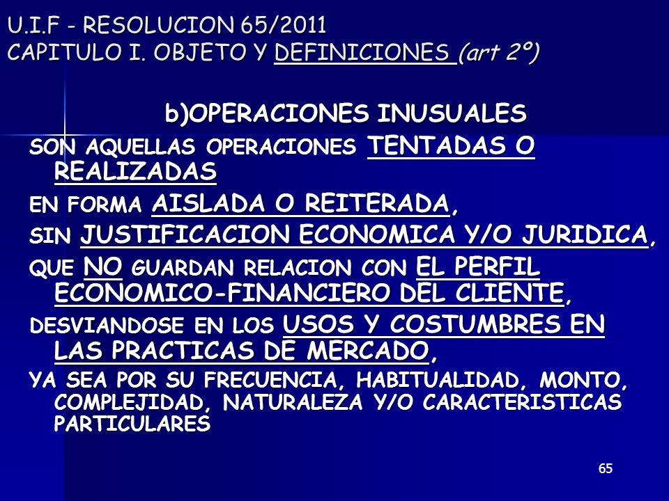 65 U.I.F - RESOLUCION 65/2011 CAPITULO I. OBJETO Y DEFINICIONES (art 2º) b)OPERACIONES INUSUALES SON AQUELLAS OPERACIONES TENTADAS O REALIZADAS EN FOR