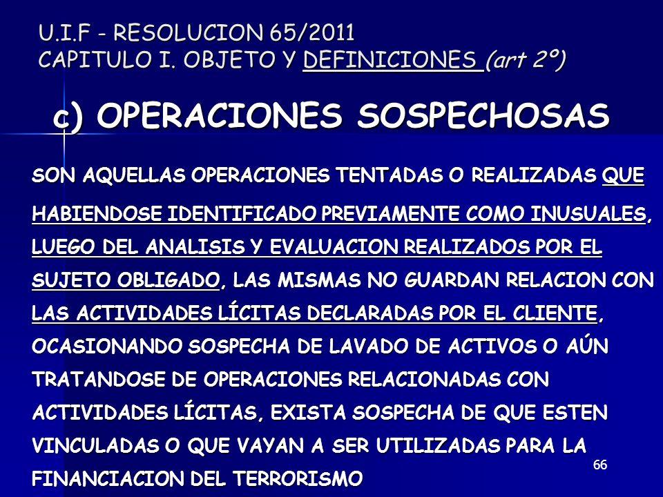 66 U.I.F - RESOLUCION 65/2011 CAPITULO I. OBJETO Y DEFINICIONES (art 2º) c) OPERACIONES SOSPECHOSAS SON AQUELLAS OPERACIONES TENTADAS O REALIZADAS QUE
