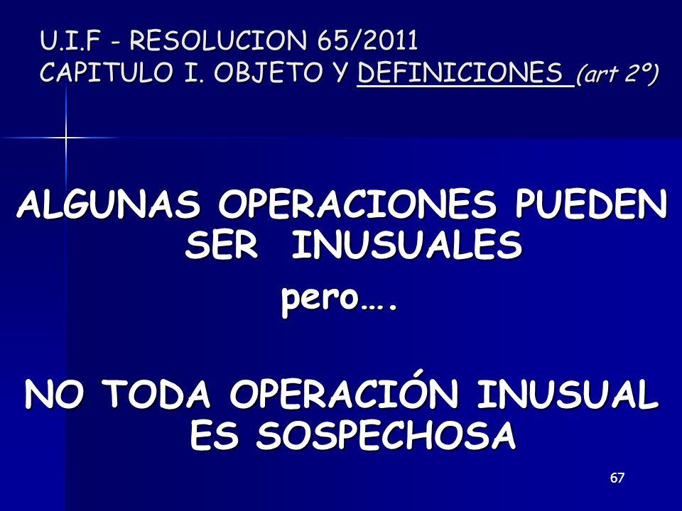 67 U.I.F - RESOLUCION 65/2011 CAPITULO I. OBJETO Y DEFINICIONES (art 2º) ALGUNAS OPERACIONES PUEDEN SER INUSUALES pero…. NO TODA OPERACIÓN INUSUAL ES