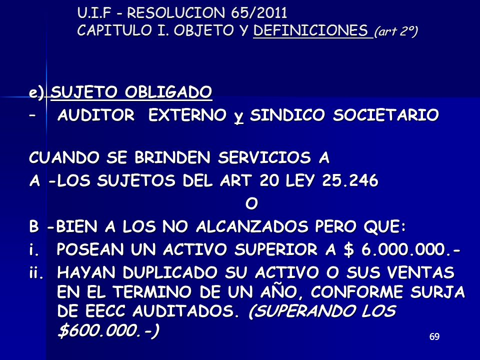 69 U.I.F - RESOLUCION 65/2011 CAPITULO I. OBJETO Y DEFINICIONES (art 2º) e) SUJETO OBLIGADO –AUDITOR EXTERNO y SINDICO SOCIETARIO CUANDO SE BRINDEN SE