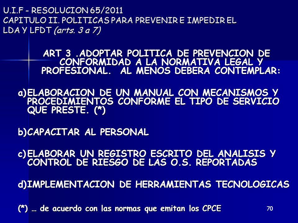 70 U.I.F - RESOLUCION 65/2011 CAPITULO II. POLITICAS PARA PREVENIR E IMPEDIR EL LDA Y LFDT (arts. 3 a 7) ART 3.ADOPTAR POLITICA DE PREVENCION DE CONFO