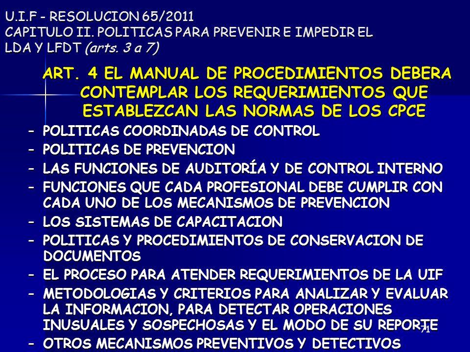 71 U.I.F - RESOLUCION 65/2011 CAPITULO II. POLITICAS PARA PREVENIR E IMPEDIR EL LDA Y LFDT (arts. 3 a 7) ART. 4 EL MANUAL DE PROCEDIMIENTOS DEBERA CON