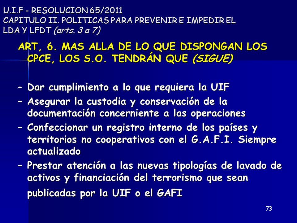 73 U.I.F - RESOLUCION 65/2011 CAPITULO II. POLITICAS PARA PREVENIR E IMPEDIR EL LDA Y LFDT (arts. 3 a 7) ART, 6. MAS ALLA DE LO QUE DISPONGAN LOS CPCE