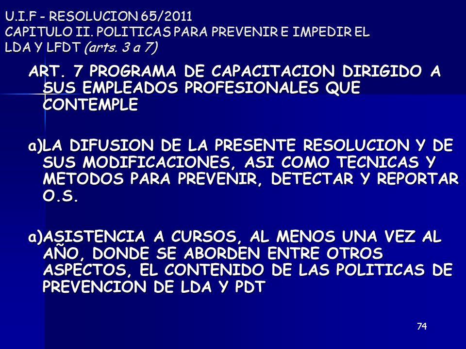 74 U.I.F - RESOLUCION 65/2011 CAPITULO II. POLITICAS PARA PREVENIR E IMPEDIR EL LDA Y LFDT (arts. 3 a 7) ART. 7 PROGRAMA DE CAPACITACION DIRIGIDO A SU
