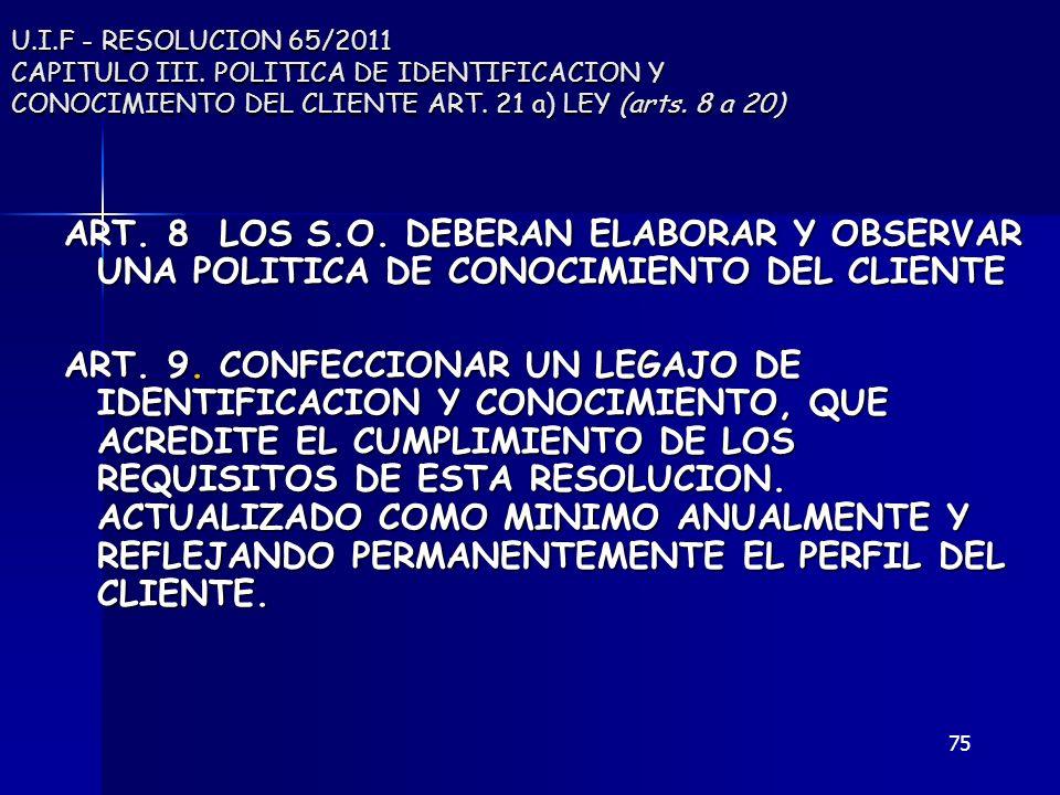 75 U.I.F - RESOLUCION 65/2011 CAPITULO III. POLITICA DE IDENTIFICACION Y CONOCIMIENTO DEL CLIENTE ART. 21 a) LEY (arts. 8 a 20) ART. 8 LOS S.O. DEBERA