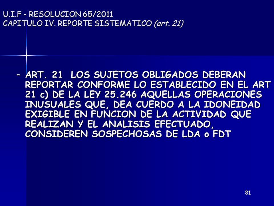 81 U.I.F - RESOLUCION 65/2011 CAPITULO IV. REPORTE SISTEMATICO (art. 21) –ART. 21 LOS SUJETOS OBLIGADOS DEBERAN REPORTAR CONFORME LO ESTABLECIDO EN EL