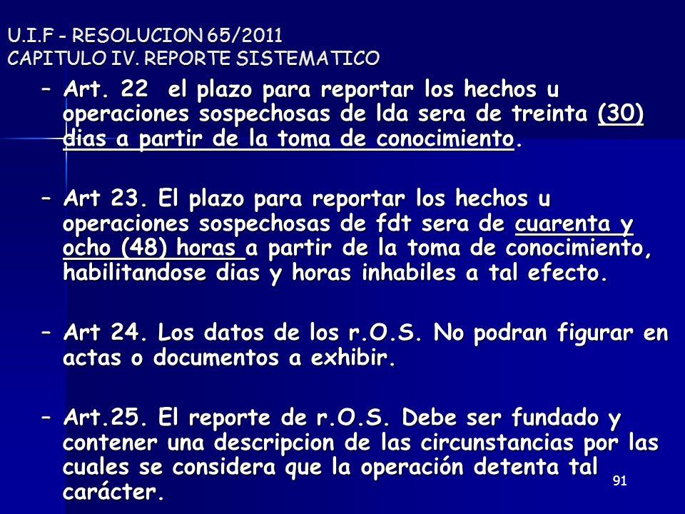91 U.I.F - RESOLUCION 65/2011 CAPITULO IV. REPORTE SISTEMATICO –Art. 22 el plazo para reportar los hechos u operaciones sospechosas de lda sera de tre