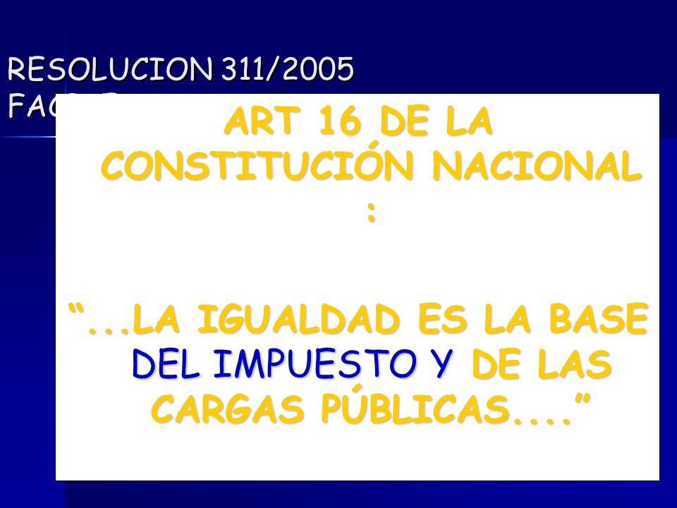 98 RESOLUCION 311/2005 FACPCE ART 16 DE LA CONSTITUCIÓN NACIONAL :...LA IGUALDAD ES LA BASE DEL IMPUESTO Y DE LAS CARGAS PÚBLICAS....