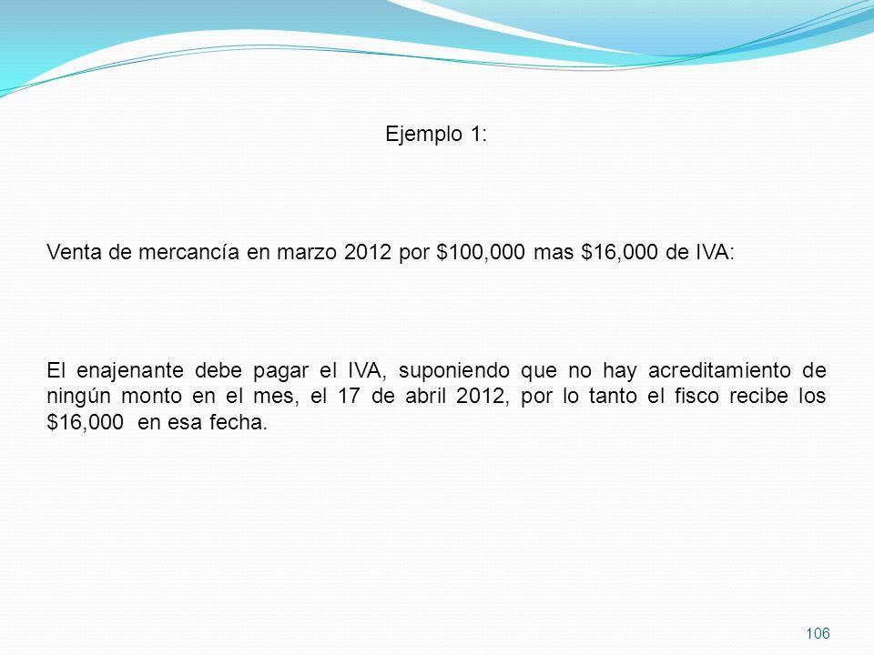 106 Ejemplo 1: Venta de mercancía en marzo 2012 por $100,000 mas $16,000 de IVA: El enajenante debe pagar el IVA, suponiendo que no hay acreditamiento de ningún monto en el mes, el 17 de abril 2012, por lo tanto el fisco recibe los $16,000 en esa fecha.