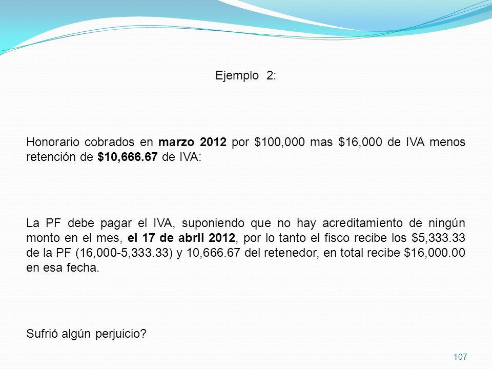 107 Ejemplo 2: Honorario cobrados en marzo 2012 por $100,000 mas $16,000 de IVA menos retención de $10,666.67 de IVA: La PF debe pagar el IVA, suponiendo que no hay acreditamiento de ningún monto en el mes, el 17 de abril 2012, por lo tanto el fisco recibe los $5,333.33 de la PF (16,000-5,333.33) y 10,666.67 del retenedor, en total recibe $16,000.00 en esa fecha.