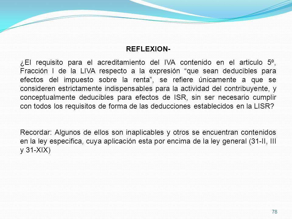 78 REFLEXION- ¿El requisito para el acreditamiento del IVA contenido en el articulo 5º, Fracción I de la LIVA respecto a la expresión que sean deducibles para efectos del impuesto sobre la renta, se refiere únicamente a que se consideren estrictamente indispensables para la actividad del contribuyente, y conceptualmente deducibles para efectos de ISR, sin ser necesario cumplir con todos los requisitos de forma de las deducciones establecidos en la LISR.