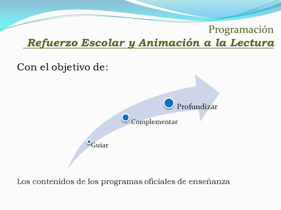 Programación Refuerzo Escolar y Animación a la Lectura Con el objetivo de: Los contenidos de los programas oficiales de enseñanza Guiar Complementar P