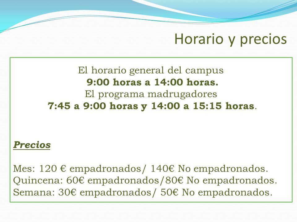 Horario y precios El horario general del campus 9:00 horas a 14:00 horas. El programa madrugadores 7:45 a 9:00 horas y 14:00 a 15:15 horas. Precios Me