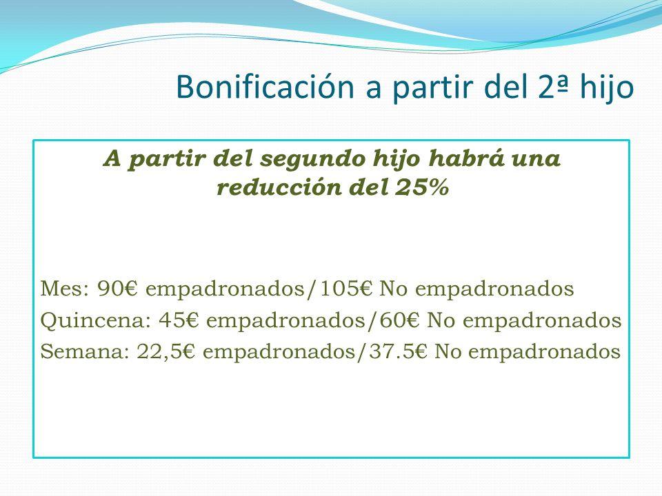 Bonificación a partir del 2ª hijo A partir del segundo hijo habrá una reducción del 25% Mes: 90 empadronados/105 No empadronados Quincena: 45 empadron