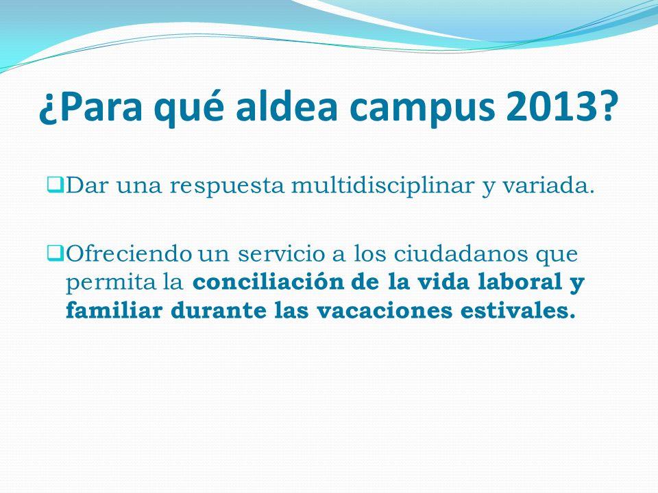 ¿Para qué aldea campus 2013? Dar una respuesta multidisciplinar y variada. Ofreciendo un servicio a los ciudadanos que permita la conciliación de la v