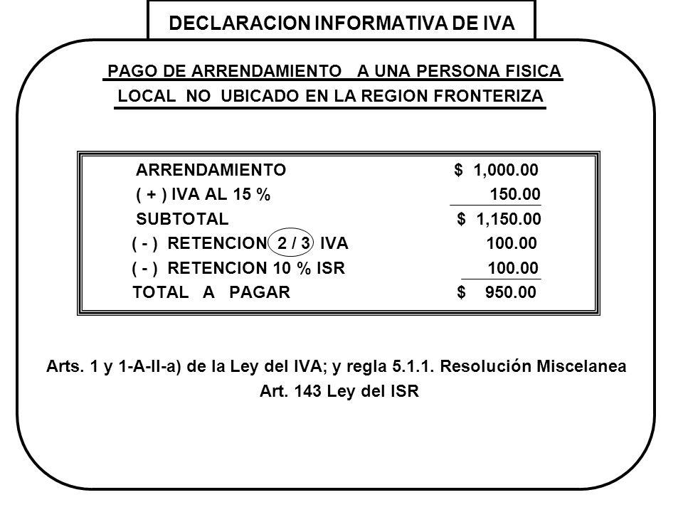 DECLARACION INFORMATIVA DE IVA PAGO DE ARRENDAMIENTO A UNA PERSONA FISICA LOCAL NO UBICADO EN LA REGION FRONTERIZA ARRENDAMIENTO $ 1,000.00 ( + ) IVA