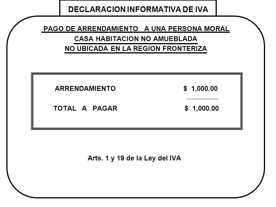 DECLARACION INFORMATIVA DE IVA PAGO DE ARRENDAMIENTO A UNA PERSONA MORAL CASA HABITACION NO AMUEBLADA NO UBICADA EN LA REGION FRONTERIZA ARRENDAMIENTO