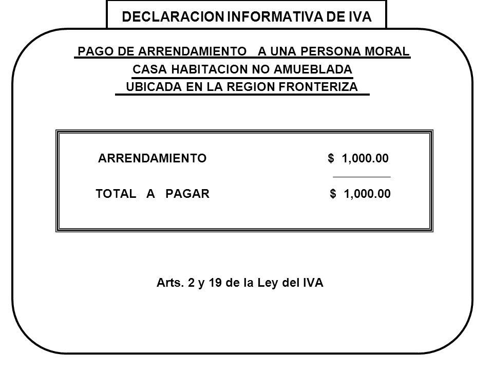 DECLARACION INFORMATIVA DE IVA PAGO DE ARRENDAMIENTO A UNA PERSONA MORAL CASA HABITACION NO AMUEBLADA UBICADA EN LA REGION FRONTERIZA ARRENDAMIENTO $