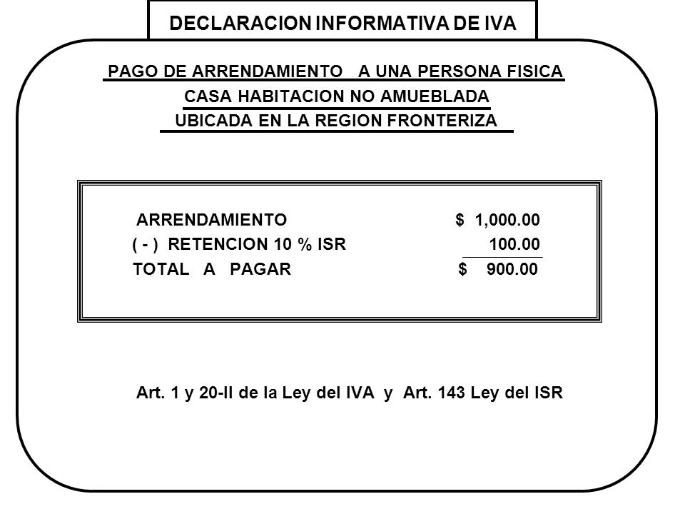 DECLARACION INFORMATIVA DE IVA PAGO DE ARRENDAMIENTO A UNA PERSONA FISICA CASA HABITACION NO AMUEBLADA UBICADA EN LA REGION FRONTERIZA ARRENDAMIENTO $