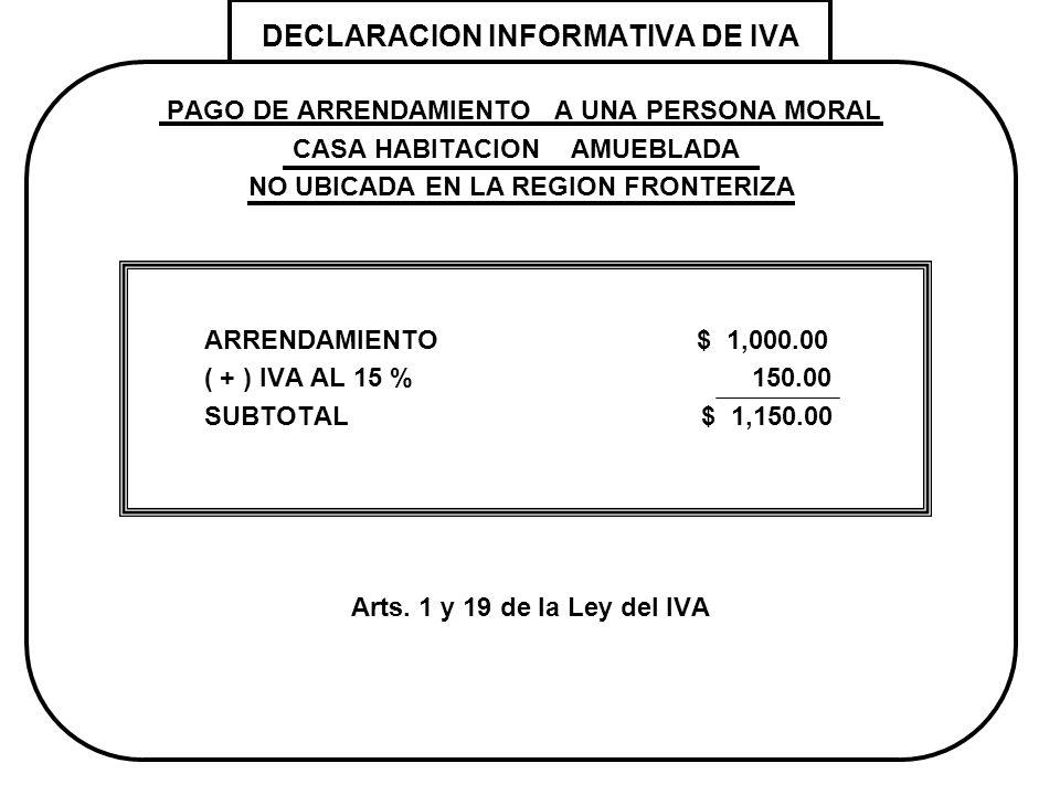 DECLARACION INFORMATIVA DE IVA PAGO DE ARRENDAMIENTO A UNA PERSONA MORAL CASA HABITACION AMUEBLADA NO UBICADA EN LA REGION FRONTERIZA ARRENDAMIENTO $