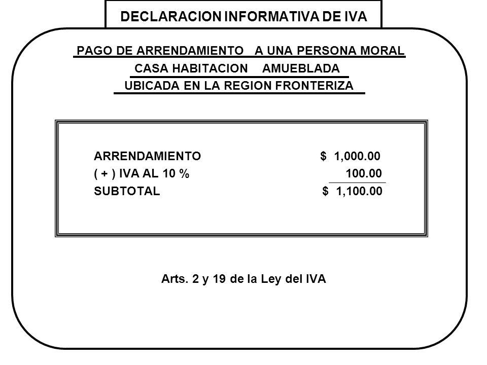 DECLARACION INFORMATIVA DE IVA PAGO DE ARRENDAMIENTO A UNA PERSONA MORAL CASA HABITACION AMUEBLADA UBICADA EN LA REGION FRONTERIZA ARRENDAMIENTO $ 1,0
