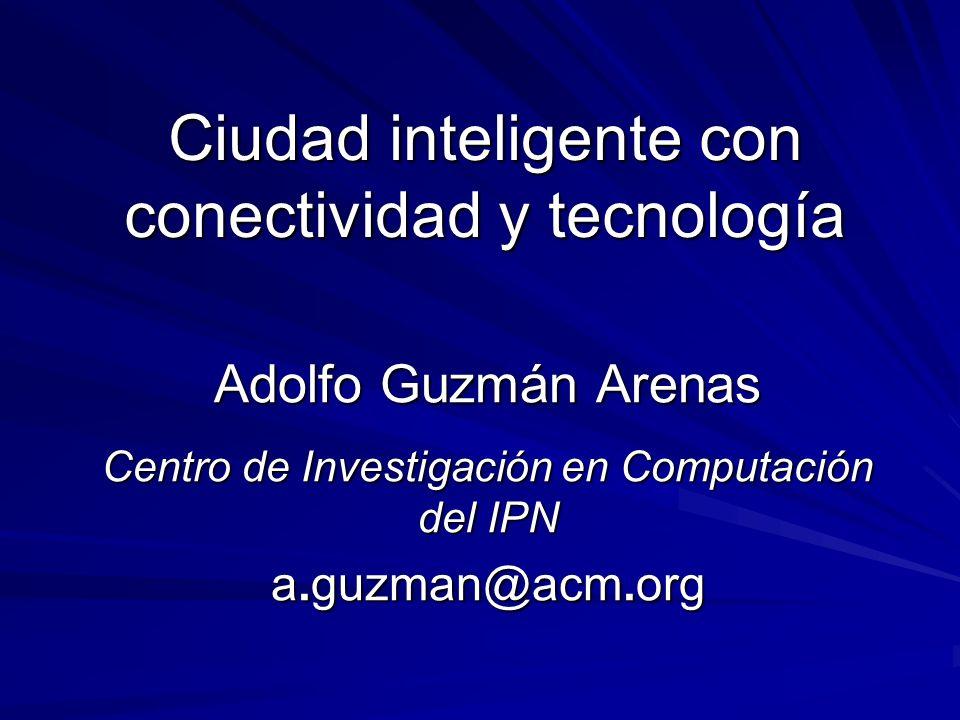 Ciudad inteligente con conectividad y tecnología Adolfo Guzmán Arenas Centro de Investigación en Computación del IPN a.guzman@acm.org