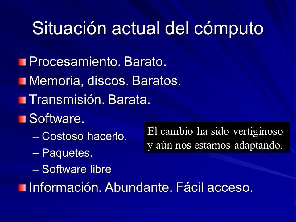 Situación actual del cómputo Procesamiento. Barato. Memoria, discos. Baratos. Transmisión. Barata. Software. –Costoso hacerlo. –Paquetes. –Software li