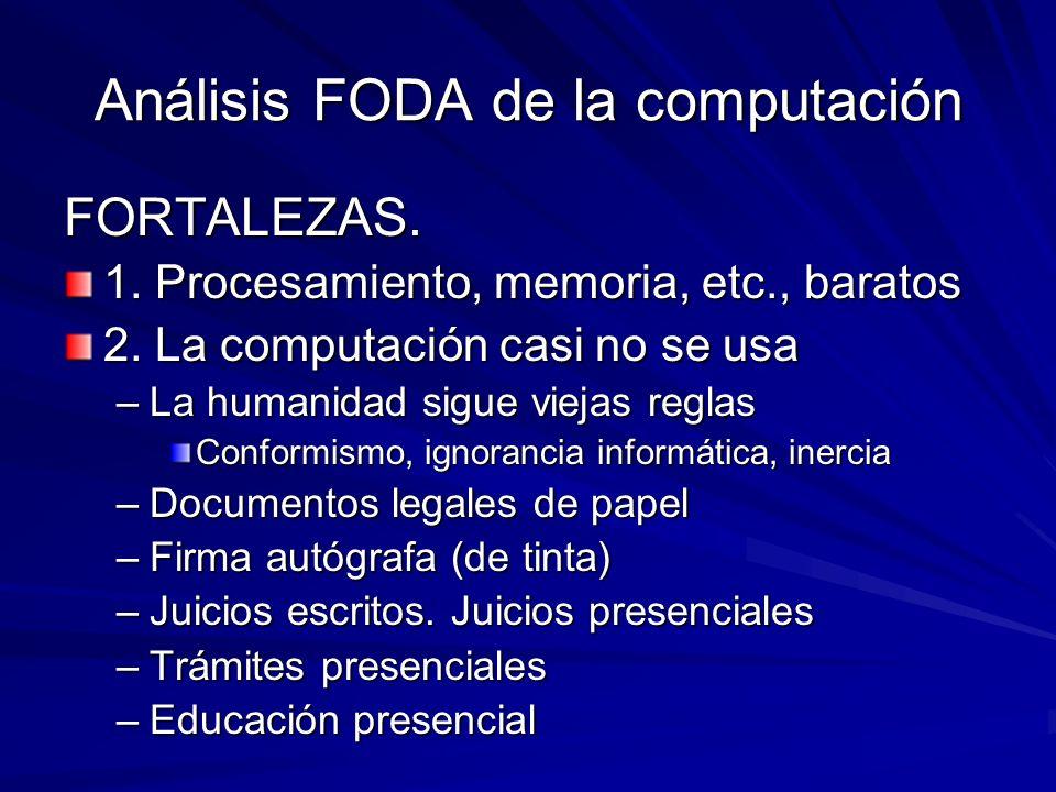 Análisis FODA de la computación FORTALEZAS. 1. Procesamiento, memoria, etc., baratos 2. La computación casi no se usa –La humanidad sigue viejas regla