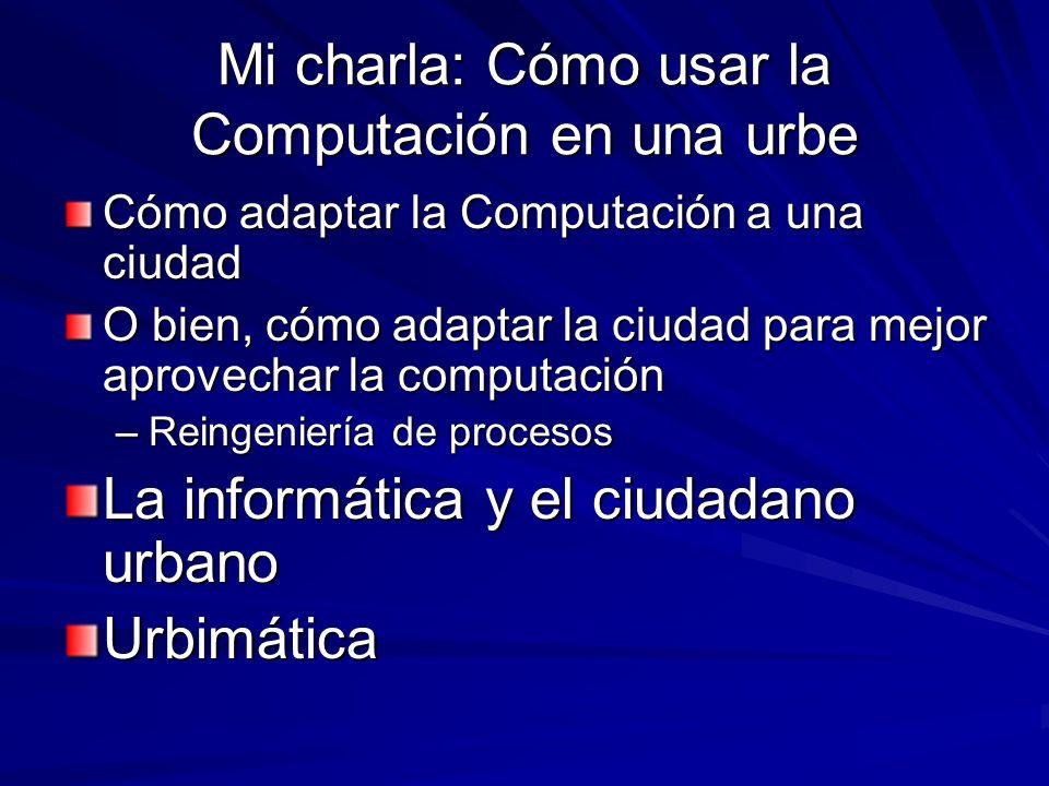 Mi charla: Cómo usar la Computación en una urbe Cómo adaptar la Computación a una ciudad O bien, cómo adaptar la ciudad para mejor aprovechar la compu