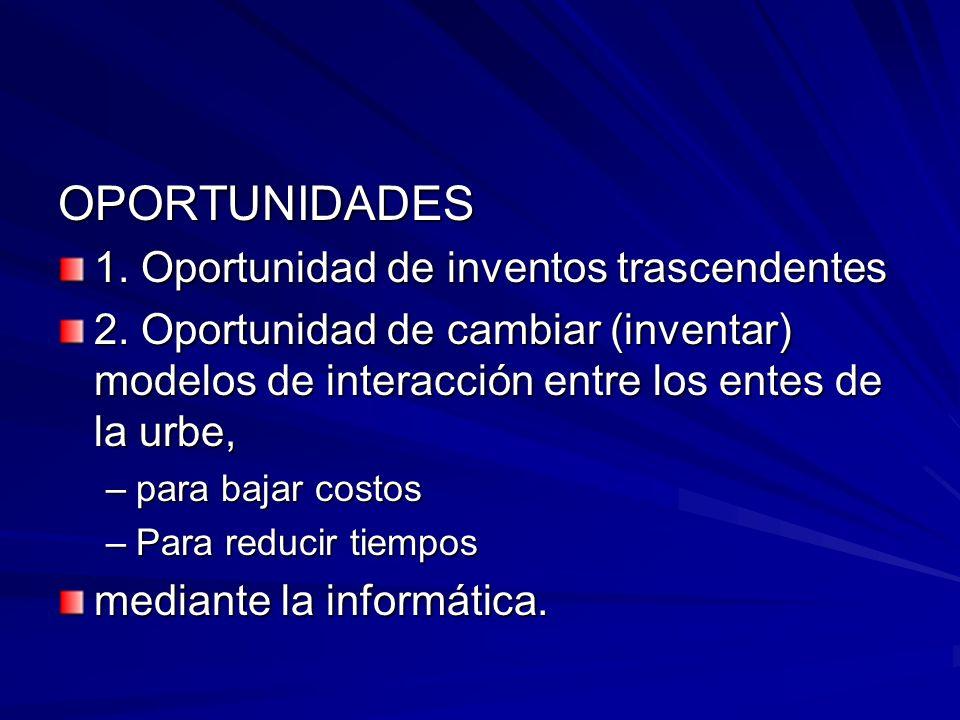 OPORTUNIDADES 1. Oportunidad de inventos trascendentes 2. Oportunidad de cambiar (inventar) modelos de interacción entre los entes de la urbe, –para b