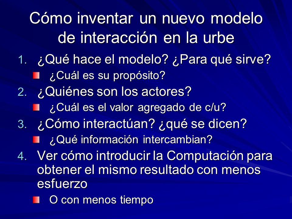 Cómo inventar un nuevo modelo de interacción en la urbe 1. ¿Qué hace el modelo? ¿Para qué sirve? ¿Cuál es su propósito? 2. ¿Quiénes son los actores? ¿