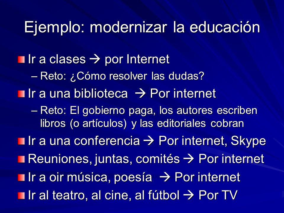 Ejemplo: modernizar la educación Ir a clases por Internet –Reto: ¿Cómo resolver las dudas? Ir a una biblioteca Por internet –Reto: El gobierno paga, l