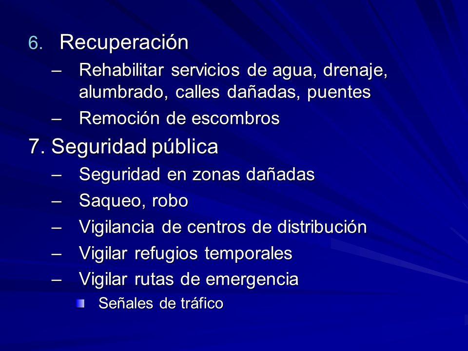 6. Recuperación –Rehabilitar servicios de agua, drenaje, alumbrado, calles dañadas, puentes –Remoción de escombros 7. Seguridad pública –Seguridad en