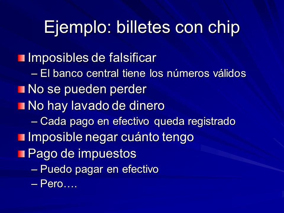 Ejemplo: billetes con chip Imposibles de falsificar –El banco central tiene los números válidos No se pueden perder No hay lavado de dinero –Cada pago