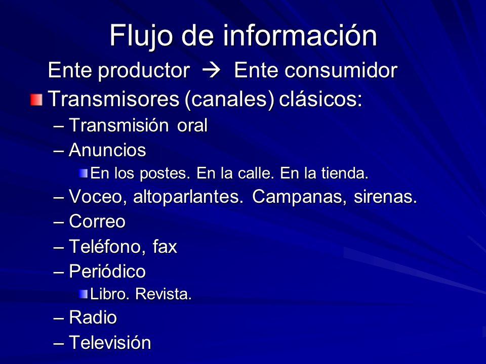 Flujo de información Ente productor Ente consumidor Transmisores (canales) clásicos: –Transmisión oral –Anuncios En los postes. En la calle. En la tie